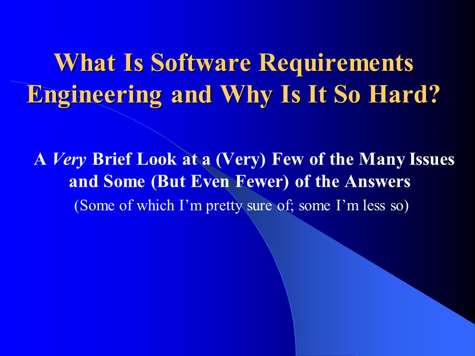 What Is Software Requirements Engineering and Why Is It So Hard? A Very Brief Look at a (Very) Few of the Many Issues and Some (But Even Fewer) of the