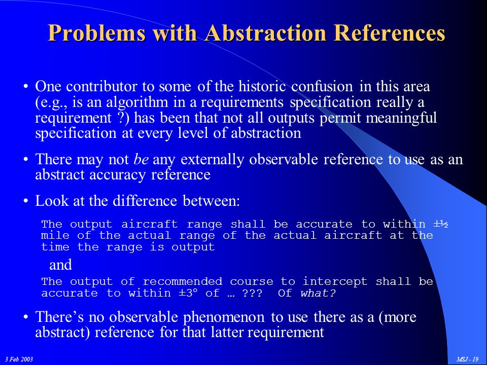 3 Feb 2003MSJ - 19 Problems with Abstraction References One contributor to some of the historic confusion in this area (e.g., is an algorithm in a requirements specification really a requirement ?) has been that not all outputs permit meaningful specification at every level of abstraction There may not be any externally observable reference to use as an abstract accuracy reference Look at the difference between: The output aircraft range shall be accurate to within ±½ mile of the actual range of the actual aircraft at the time the range is output and The output of recommended course to intercept shall be accurate to within ±3° of … ??.
