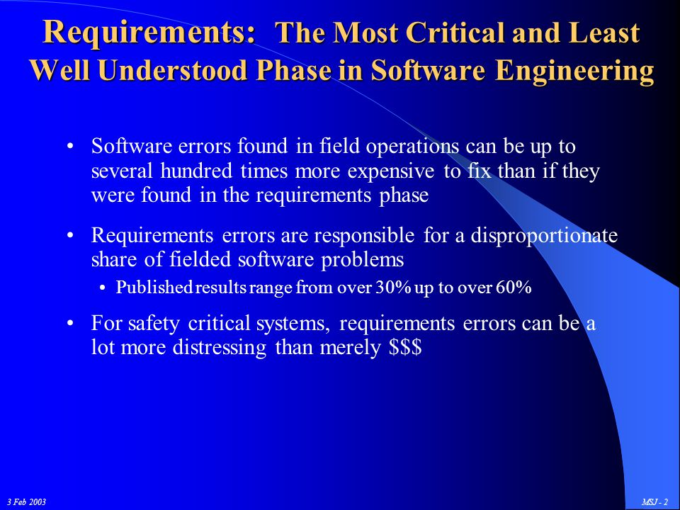 3 Feb 2003MSJ - 2 Requirements: The Most Critical and Least Well Understood Phase in Software Engineering Software errors found in field operations can be up to several hundred times more expensive to fix than if they were found in the requirements phase Requirements errors are responsible for a disproportionate share of fielded software problems Published results range from over 30% up to over 60% For safety critical systems, requirements errors can be a lot more distressing than merely $$$