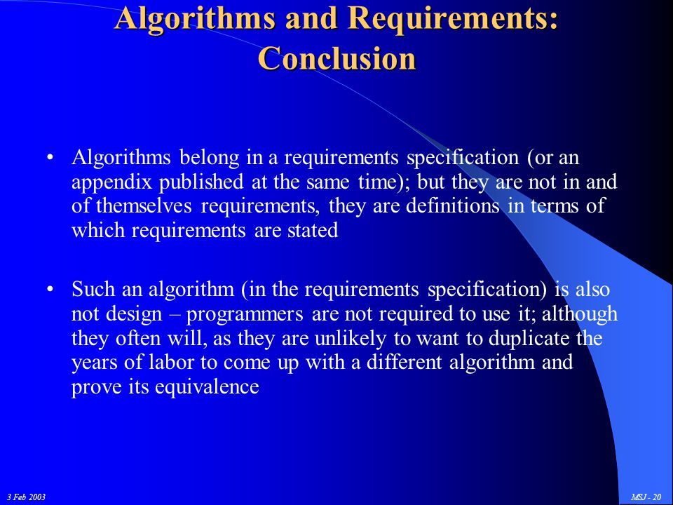 3 Feb 2003MSJ - 20 Algorithms and Requirements: Conclusion Algorithms belong in a requirements specification (or an appendix published at the same time); but they are not in and of themselves requirements, they are definitions in terms of which requirements are stated Such an algorithm (in the requirements specification) is also not design – programmers are not required to use it; although they often will, as they are unlikely to want to duplicate the years of labor to come up with a different algorithm and prove its equivalence
