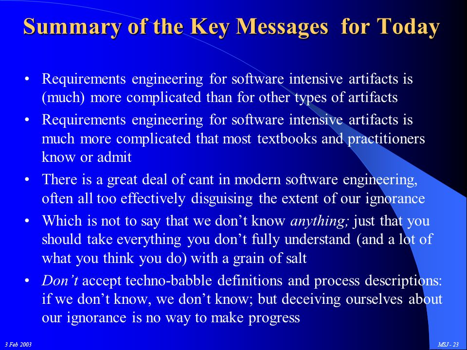 3 Feb 2003MSJ - 23 Summary of the Key Messages for Today Requirements engineering for software intensive artifacts is (much) more complicated than for other types of artifacts Requirements engineering for software intensive artifacts is much more complicated that most textbooks and practitioners know or admit There is a great deal of cant in modern software engineering, often all too effectively disguising the extent of our ignorance Which is not to say that we don't know anything; just that you should take everything you don't fully understand (and a lot of what you think you do) with a grain of salt Don't accept techno-babble definitions and process descriptions: if we don't know, we don't know; but deceiving ourselves about our ignorance is no way to make progress