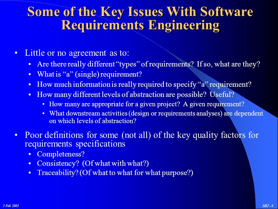 "3 Feb 2003MSJ - 4 Some of the Key Issues With Software Requirements Engineering Little or no agreement as to: Are there really different ""types"" of re"