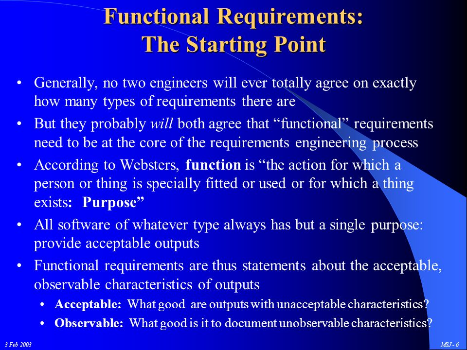 3 Feb 2003MSJ - 17 Accuracy References, Algorithms, and Requirements In the past, that last/lowest level of requirement was often written: The software shall compute aircraft position using the following algorithm: There are at least two problems with that language: That's not a black box testable requirement: you can't see what algorithm has actually been implemented without looking inside the box It has also, at least in the past, lead to some rather pointless arguments: Between systems engineering (who wrote the requirement) and software engineering, who wanted to use an equivalent algorithm Between software engineering and perhaps overly literal minded QA types who wanted to see the implementation exactly matching the specified requirement, e.g., the spec says ' compute using X=Y+Z ' but you coded X=Z+Y …