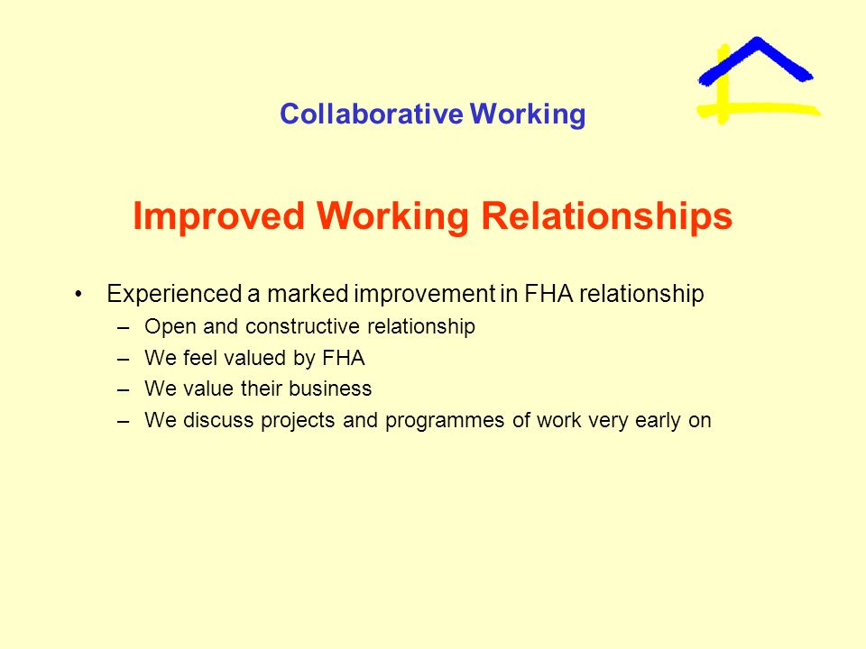 Collaborative Working Improved Working Relationships Experienced a marked improvement in FHA relationship –Open and constructive relationship –We feel valued by FHA –We value their business –We discuss projects and programmes of work very early on