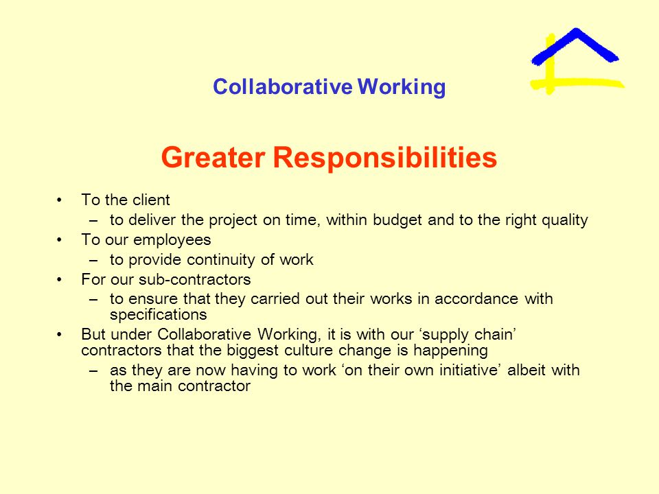Collaborative Working Greater Responsibilities To the client –to deliver the project on time, within budget and to the right quality To our employees –to provide continuity of work For our sub-contractors –to ensure that they carried out their works in accordance with specifications But under Collaborative Working, it is with our 'supply chain' contractors that the biggest culture change is happening –as they are now having to work 'on their own initiative' albeit with the main contractor
