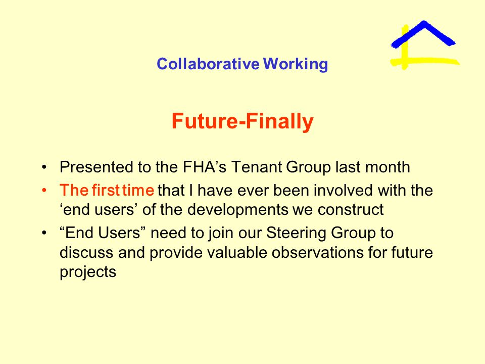 Collaborative Working Future-Finally Presented to the FHA's Tenant Group last month The first time that I have ever been involved with the 'end users' of the developments we construct End Users need to join our Steering Group to discuss and provide valuable observations for future projects