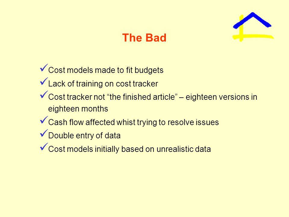 The Bad Cost models made to fit budgets Lack of training on cost tracker Cost tracker not the finished article – eighteen versions in eighteen months Cash flow affected whist trying to resolve issues Double entry of data Cost models initially based on unrealistic data