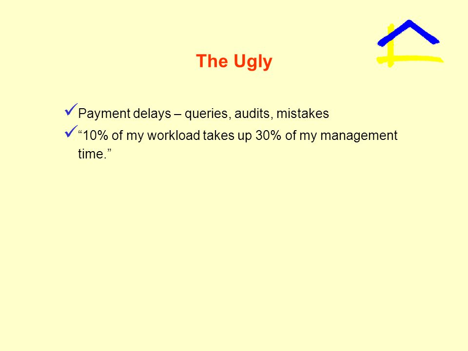 The Ugly Payment delays – queries, audits, mistakes 10% of my workload takes up 30% of my management time.