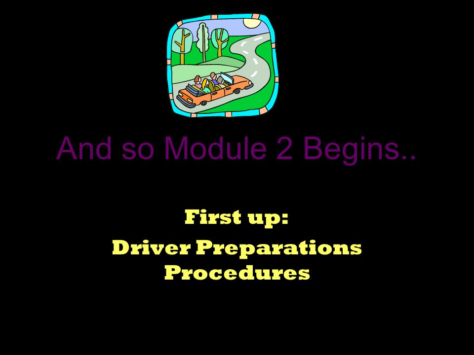 And so Module 2 Begins.. First up: Driver Preparations Procedures