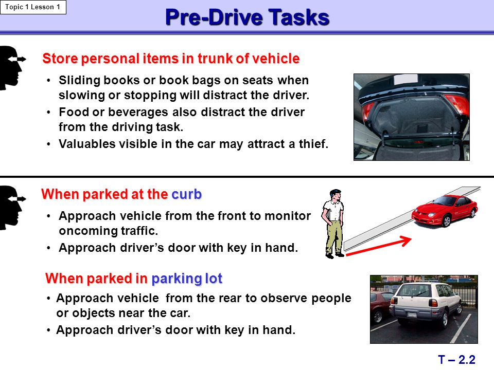 T – 2.2 Pre-DriveTasks Pre-Drive Tasks Topic 1 Lesson 1 Sliding books or book bags on seats when slowing or stopping will distract the driver. Food or
