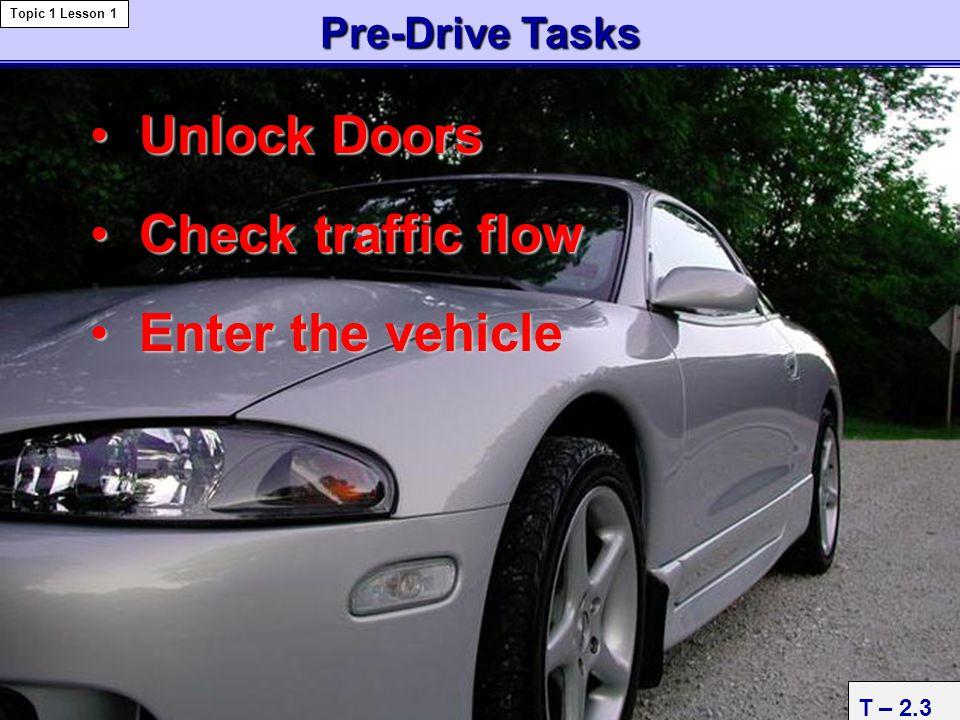 T – 2.3 Pre-DriveTasks Pre-Drive Tasks Topic 1 Lesson 1 Unlock DoorsUnlock Doors Check traffic flowCheck traffic flow Enter the vehicleEnter the vehic