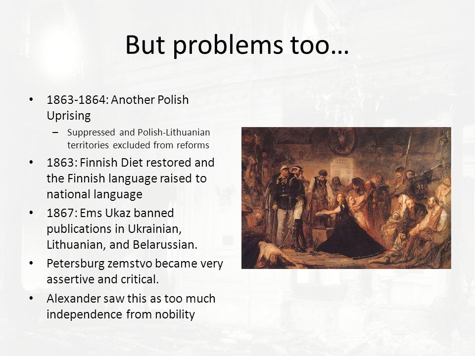But problems too… 1863-1864: Another Polish Uprising – Suppressed and Polish-Lithuanian territories excluded from reforms 1863: Finnish Diet restored and the Finnish language raised to national language 1867: Ems Ukaz banned publications in Ukrainian, Lithuanian, and Belarussian.