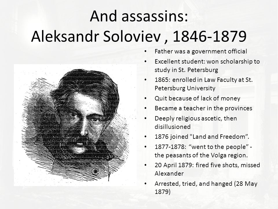And assassins: Aleksandr Soloviev, 1846-1879 Father was a government official Excellent student: won scholarship to study in St.