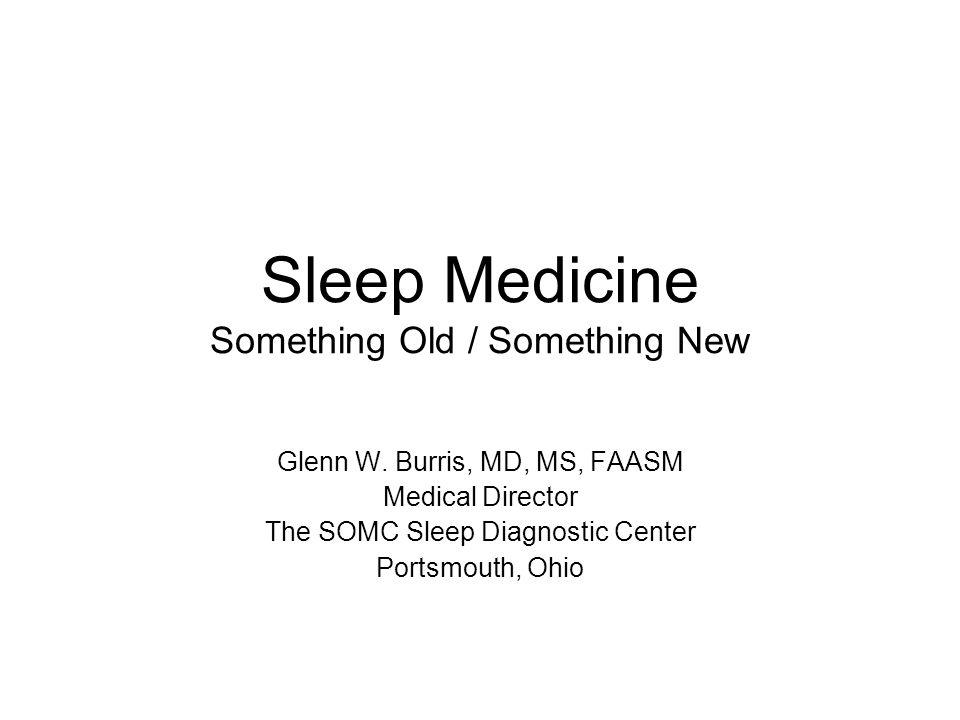 Sleep Medicine Something Old / Something New Glenn W. Burris, MD, MS, FAASM Medical Director The SOMC Sleep Diagnostic Center Portsmouth, Ohio