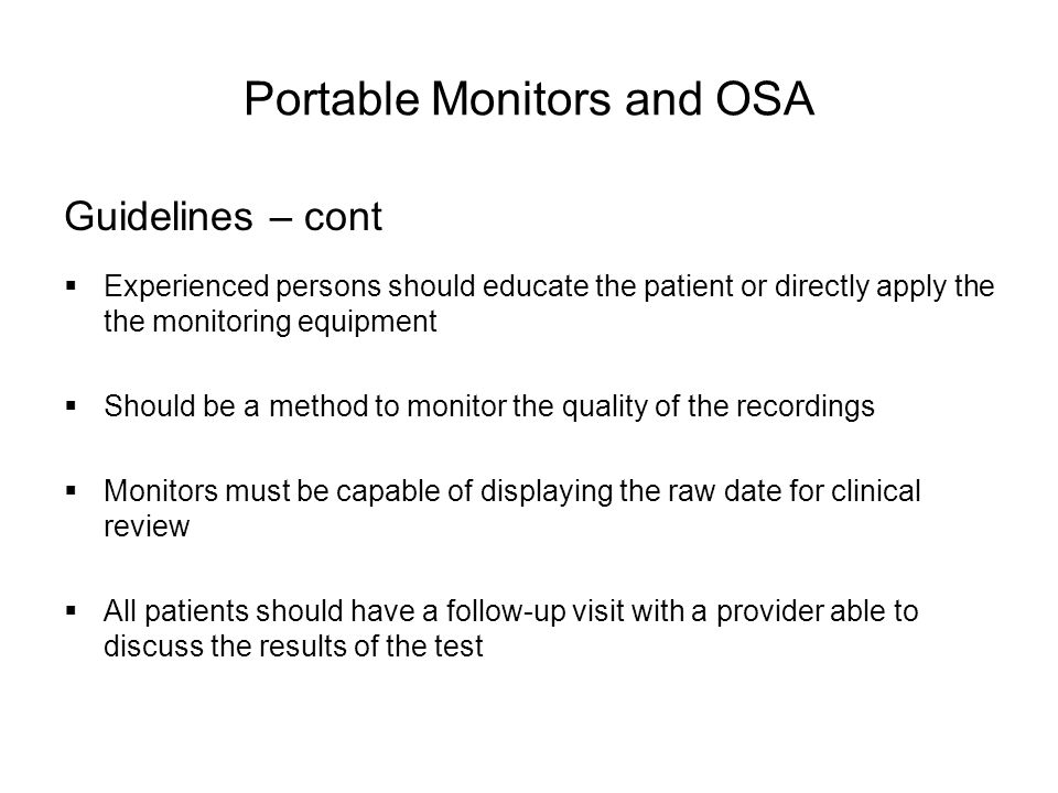 Portable Monitors and OSA Guidelines – cont  Experienced persons should educate the patient or directly apply the the monitoring equipment  Should be a method to monitor the quality of the recordings  Monitors must be capable of displaying the raw date for clinical review  All patients should have a follow-up visit with a provider able to discuss the results of the test