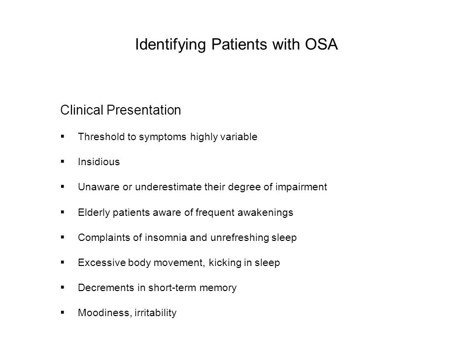 Identifying Patients with OSA Clinical Presentation  Threshold to symptoms highly variable  Insidious  Unaware or underestimate their degree of impairment  Elderly patients aware of frequent awakenings  Complaints of insomnia and unrefreshing sleep  Excessive body movement, kicking in sleep  Decrements in short-term memory  Moodiness, irritability