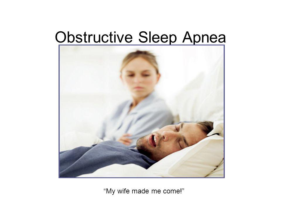 "Obstructive Sleep Apnea ""My wife made me come!"""