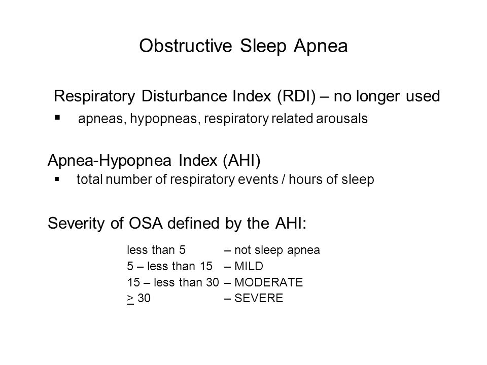 Obstructive Sleep Apnea Respiratory Disturbance Index (RDI) – no longer used  apneas, hypopneas, respiratory related arousals Apnea-Hypopnea Index (AHI)  total number of respiratory events / hours of sleep Severity of OSA defined by the AHI: less than 5 – not sleep apnea 5 – less than 15 – MILD 15 – less than 30 – MODERATE > 30 – SEVERE