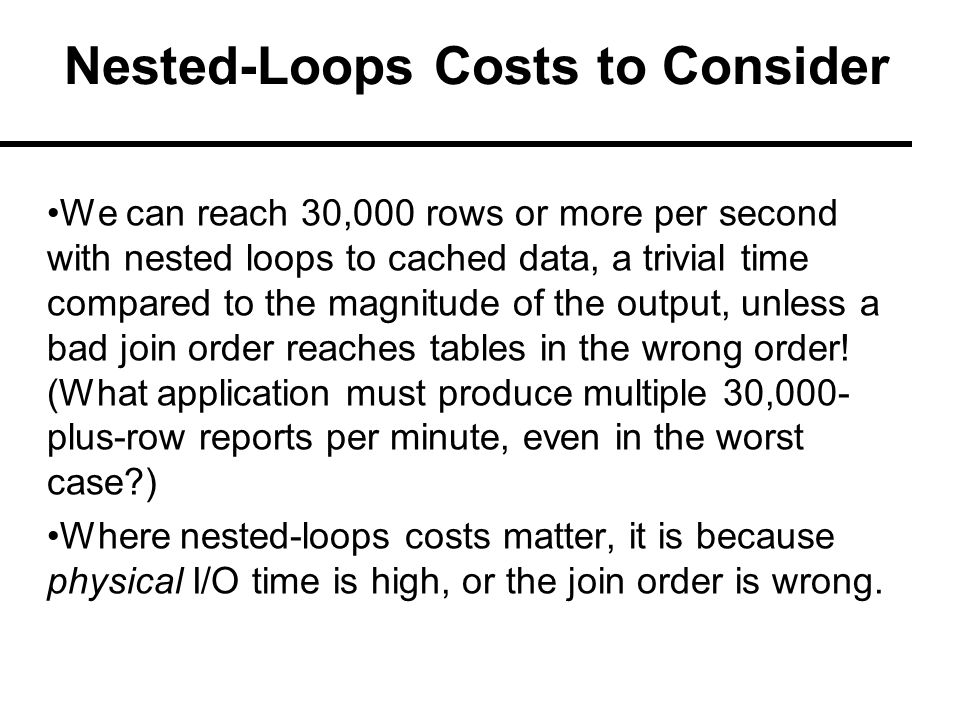 Nested-Loops Costs to Consider We can reach 30,000 rows or more per second with nested loops to cached data, a trivial time compared to the magnitude of the output, unless a bad join order reaches tables in the wrong order.