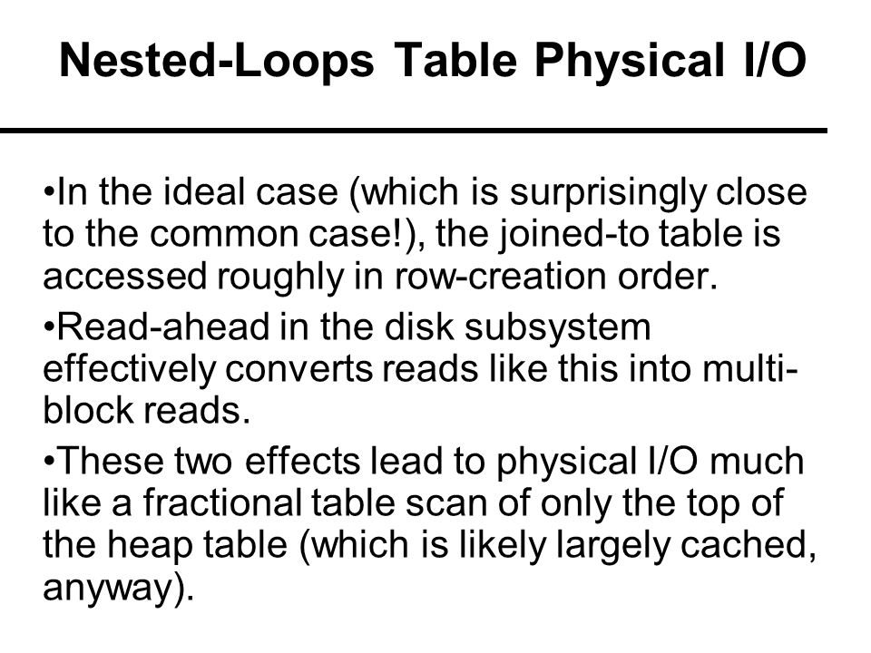 Nested-Loops Table Physical I/O In the ideal case (which is surprisingly close to the common case!), the joined-to table is accessed roughly in row-creation order.
