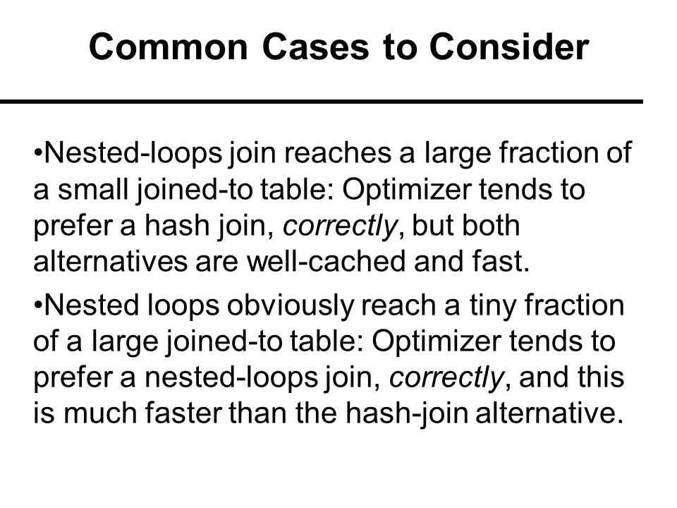 Common Cases to Consider Nested-loops join reaches a large fraction of a small joined-to table: Optimizer tends to prefer a hash join, correctly, but both alternatives are well-cached and fast.