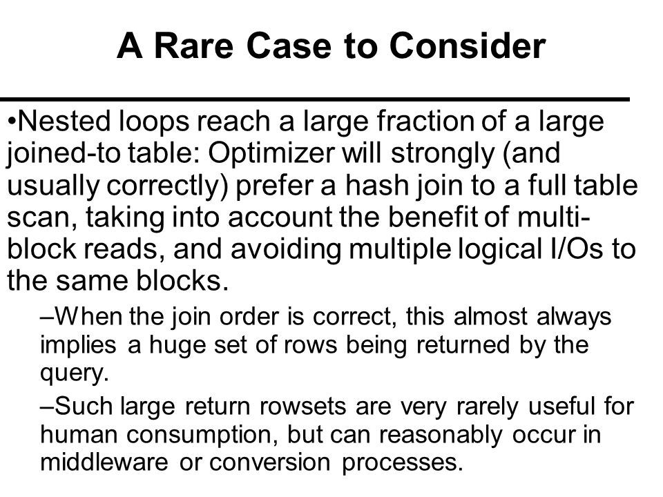 A Rare Case to Consider Nested loops reach a large fraction of a large joined-to table: Optimizer will strongly (and usually correctly) prefer a hash join to a full table scan, taking into account the benefit of multi- block reads, and avoiding multiple logical I/Os to the same blocks.