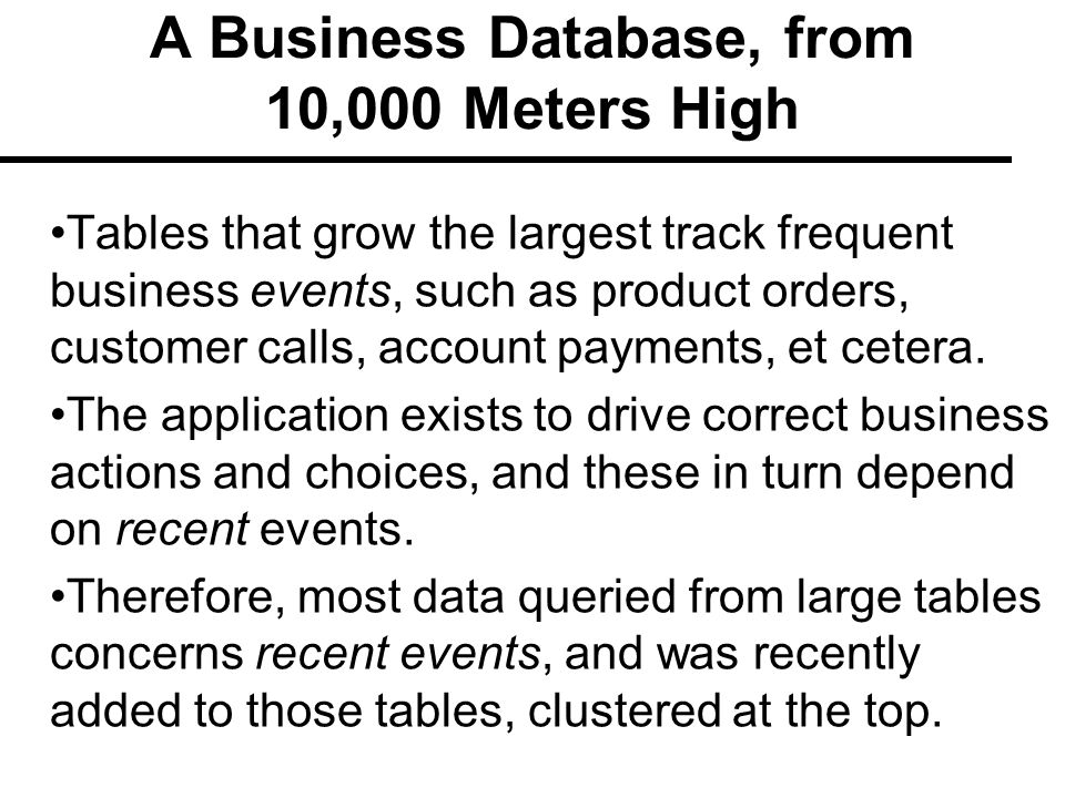 A Business Database, from 10,000 Meters High Tables that grow the largest track frequent business events, such as product orders, customer calls, account payments, et cetera.