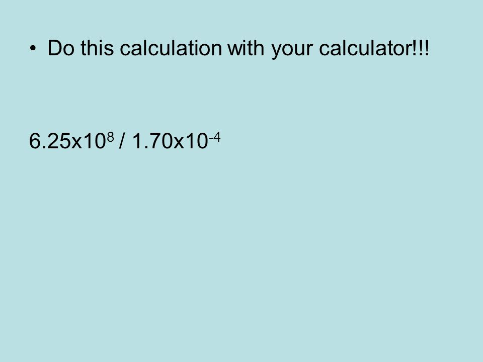 Do this calculation with your calculator!!! 6.25x10 8 / 1.70x10 -4