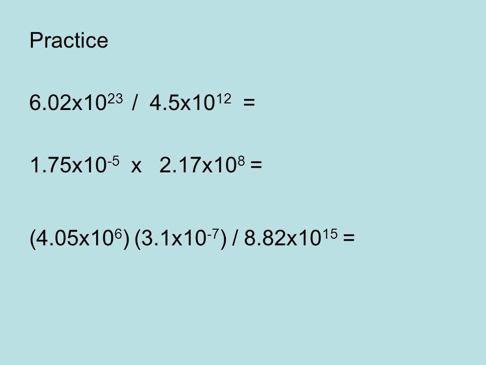 Practice 6.02x10 23 / 4.5x10 12 = 1.75x10 -5 x 2.17x10 8 = (4.05x10 6 ) (3.1x10 -7 ) / 8.82x10 15 =