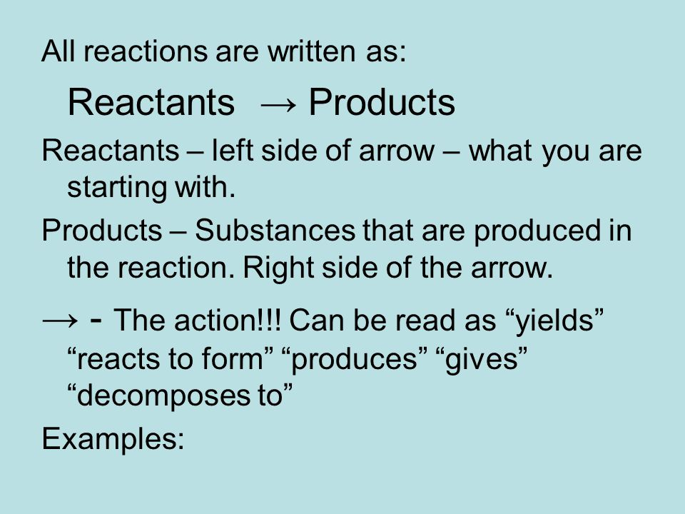 All reactions are written as: Reactants → Products Reactants – left side of arrow – what you are starting with.