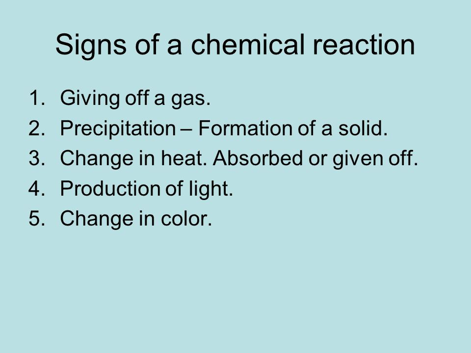 Signs of a chemical reaction 1.Giving off a gas. 2.Precipitation – Formation of a solid.