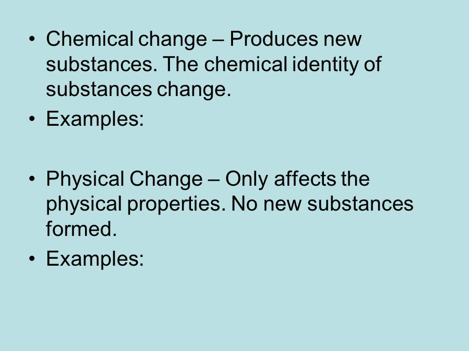 Chemical change – Produces new substances. The chemical identity of substances change.