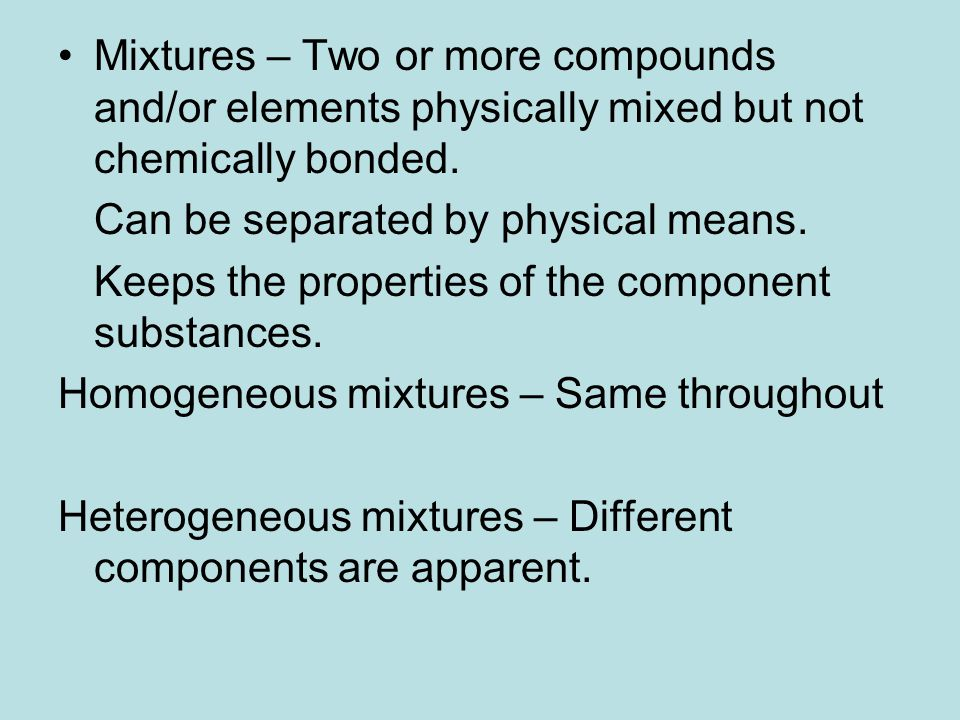 Mixtures – Two or more compounds and/or elements physically mixed but not chemically bonded.