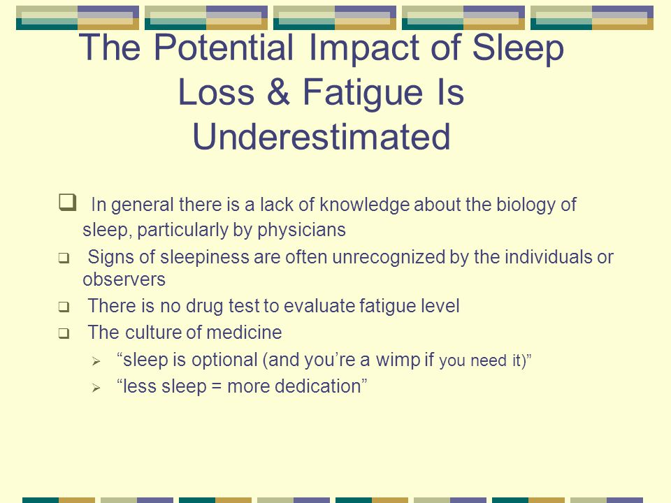 The Potential Impact of Sleep Loss & Fatigue Is Underestimated  In general there is a lack of knowledge about the biology of sleep, particularly by physicians  Signs of sleepiness are often unrecognized by the individuals or observers  There is no drug test to evaluate fatigue level  The culture of medicine  sleep is optional (and you're a wimp if you need it)  less sleep = more dedication