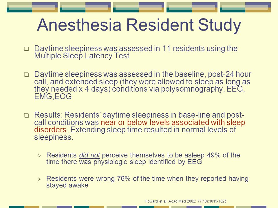 Anesthesia Resident Study  Daytime sleepiness was assessed in 11 residents using the Multiple Sleep Latency Test  Daytime sleepiness was assessed in the baseline, post-24 hour call, and extended sleep (they were allowed to sleep as long as they needed x 4 days) conditions via polysomnography, EEG, EMG,EOG  Results: Residents' daytime sleepiness in base-line and post- call conditions was near or below levels associated with sleep disorders.