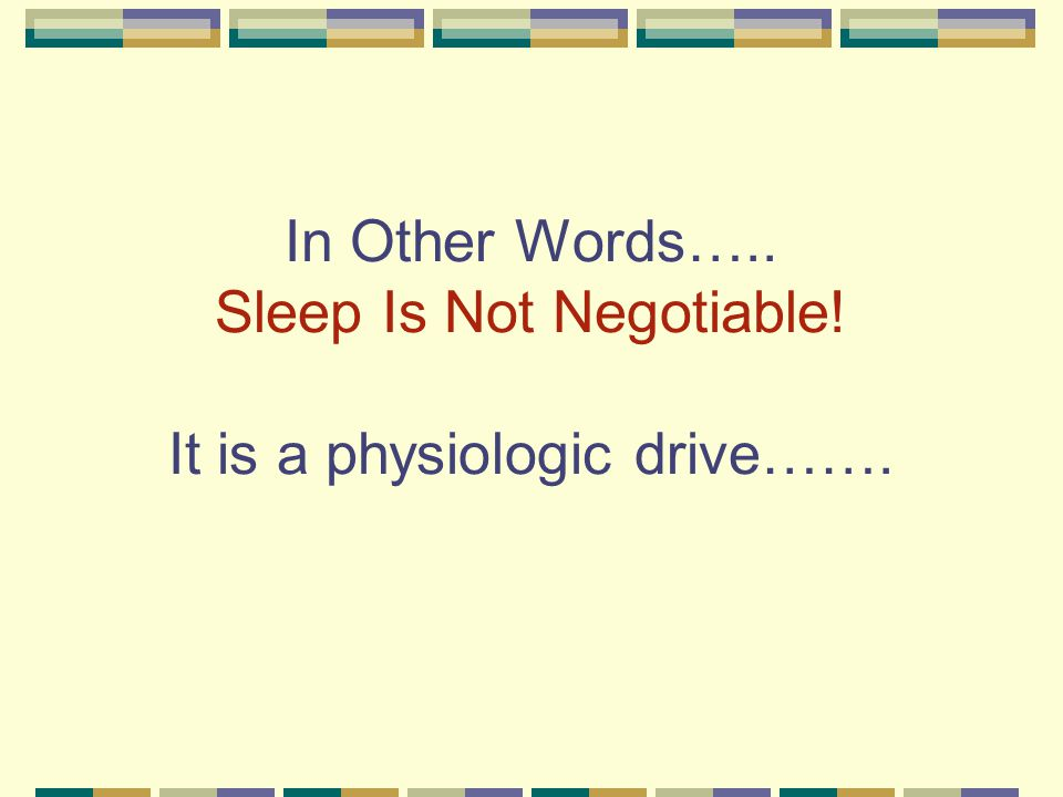 In Other Words….. Sleep Is Not Negotiable! It is a physiologic drive…….