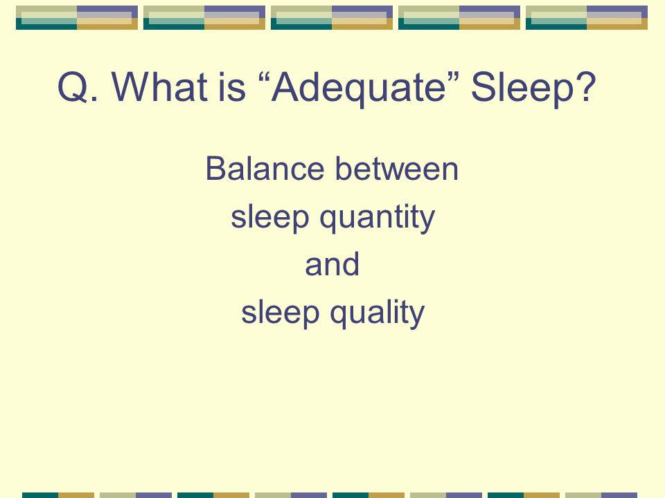 Q. What is Adequate Sleep? Balance between sleep quantity and sleep quality