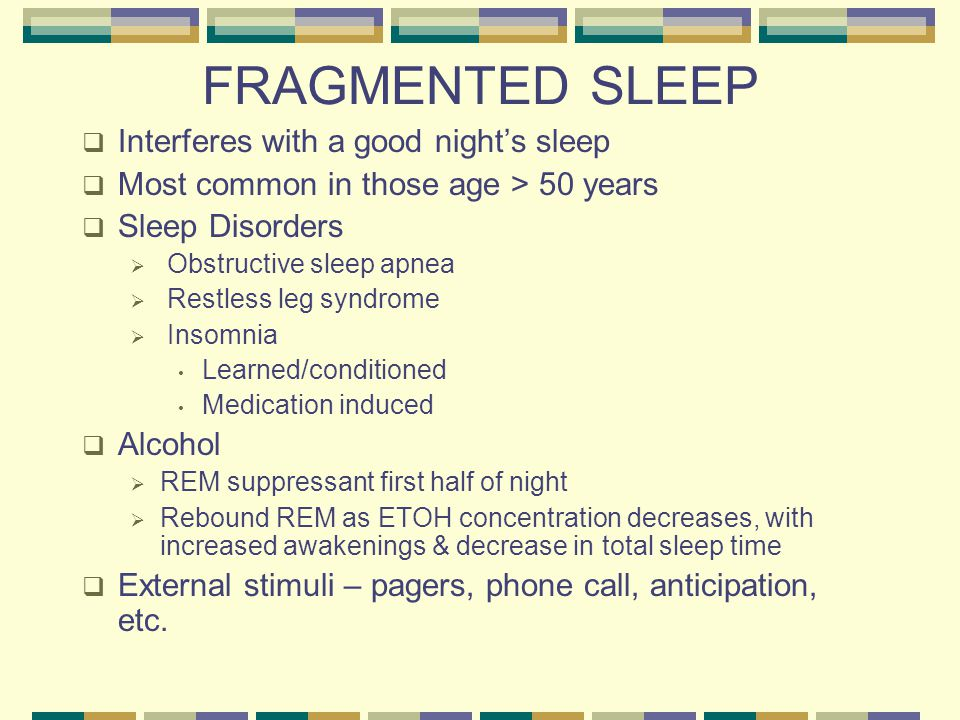 FRAGMENTED SLEEP  Interferes with a good night's sleep  Most common in those age > 50 years  Sleep Disorders  Obstructive sleep apnea  Restless leg syndrome  Insomnia Learned/conditioned Medication induced  Alcohol  REM suppressant first half of night  Rebound REM as ETOH concentration decreases, with increased awakenings & decrease in total sleep time  External stimuli – pagers, phone call, anticipation, etc.