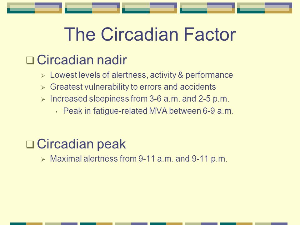 The Circadian Factor  Circadian nadir  Lowest levels of alertness, activity & performance  Greatest vulnerability to errors and accidents  Increased sleepiness from 3-6 a.m.