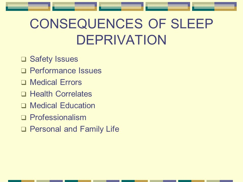 CONSEQUENCES OF SLEEP DEPRIVATION  Safety Issues  Performance Issues  Medical Errors  Health Correlates  Medical Education  Professionalism  Personal and Family Life