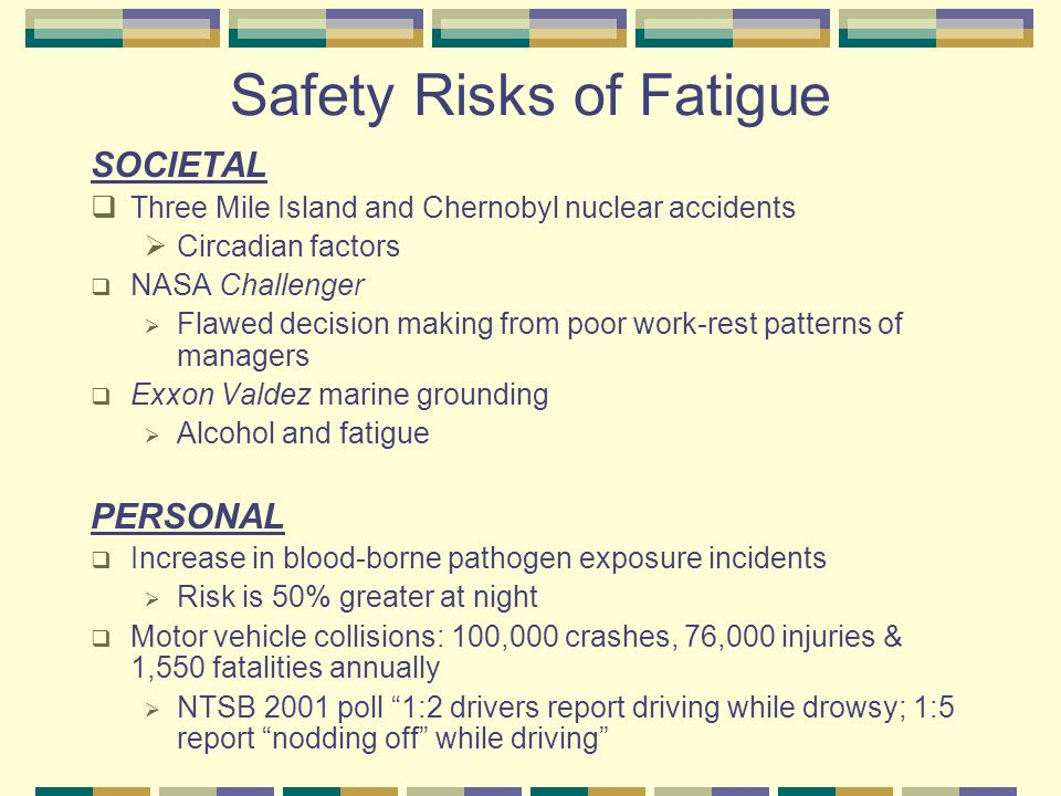 Safety Risks of Fatigue SOCIETAL  Three Mile Island and Chernobyl nuclear accidents  Circadian factors  NASA Challenger  Flawed decision making from poor work-rest patterns of managers  Exxon Valdez marine grounding  Alcohol and fatigue PERSONAL  Increase in blood-borne pathogen exposure incidents  Risk is 50% greater at night  Motor vehicle collisions: 100,000 crashes, 76,000 injuries & 1,550 fatalities annually  NTSB 2001 poll 1:2 drivers report driving while drowsy; 1:5 report nodding off while driving