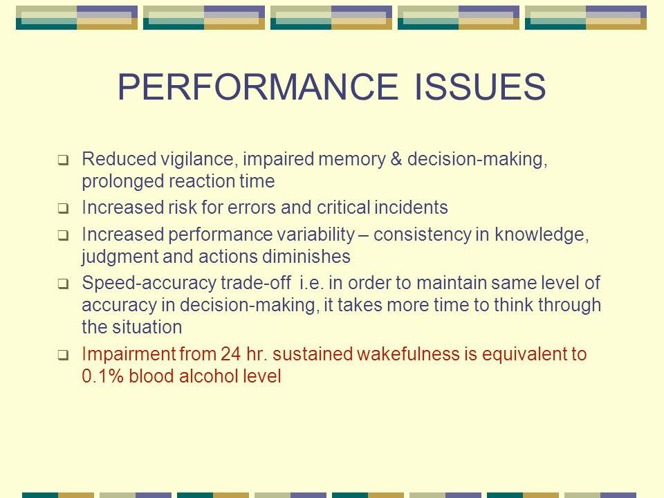 PERFORMANCE ISSUES  Reduced vigilance, impaired memory & decision-making, prolonged reaction time  Increased risk for errors and critical incidents  Increased performance variability – consistency in knowledge, judgment and actions diminishes  Speed-accuracy trade-off i.e.