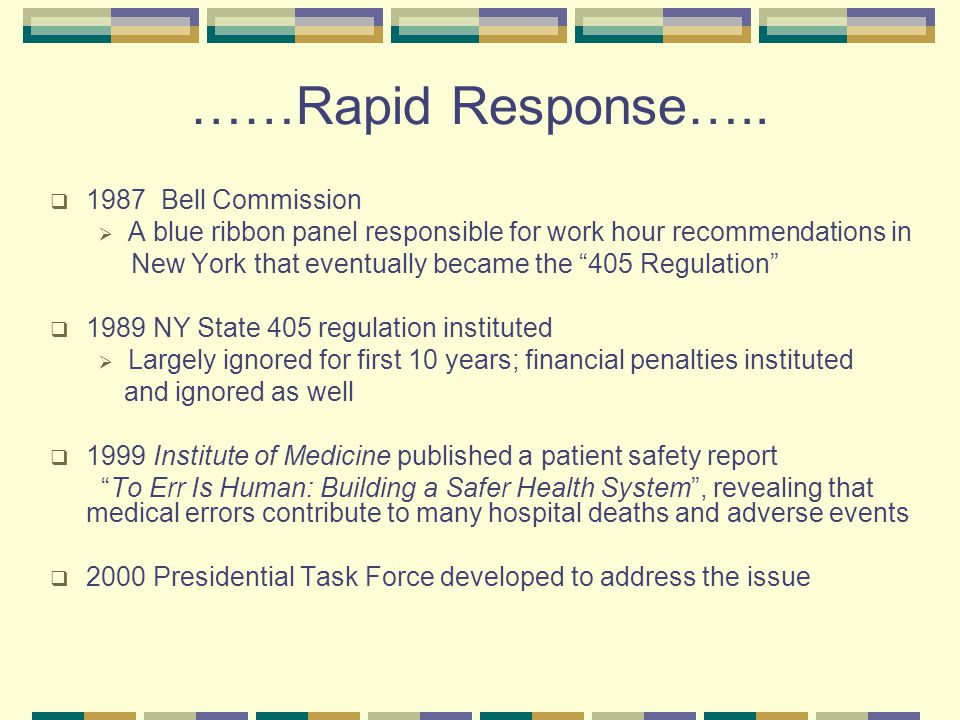 ….Rapid Response…  2001 OSHA was petitioned by Public Citizen group to implement new regulations on resident work hours  This brought the issue to national prominence  2001 Patient and Physician Safety and Protection Act HR3236 was introduced in Congress  2002 ACGME quickly proposed their own standards  2003 Standards approved  July 1, 2003 Compliance required