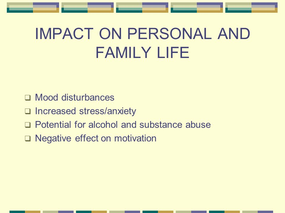IMPACT ON PERSONAL AND FAMILY LIFE  Mood disturbances  Increased stress/anxiety  Potential for alcohol and substance abuse  Negative effect on motivation