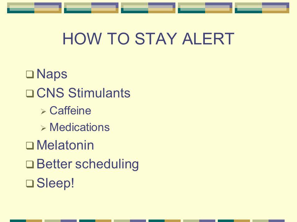HOW TO STAY ALERT  Naps  CNS Stimulants  Caffeine  Medications  Melatonin  Better scheduling  Sleep!
