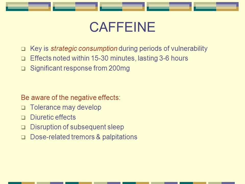 CAFFEINE  Key is strategic consumption during periods of vulnerability  Effects noted within 15-30 minutes, lasting 3-6 hours  Significant response from 200mg Be aware of the negative effects:  Tolerance may develop  Diuretic effects  Disruption of subsequent sleep  Dose-related tremors & palpitations