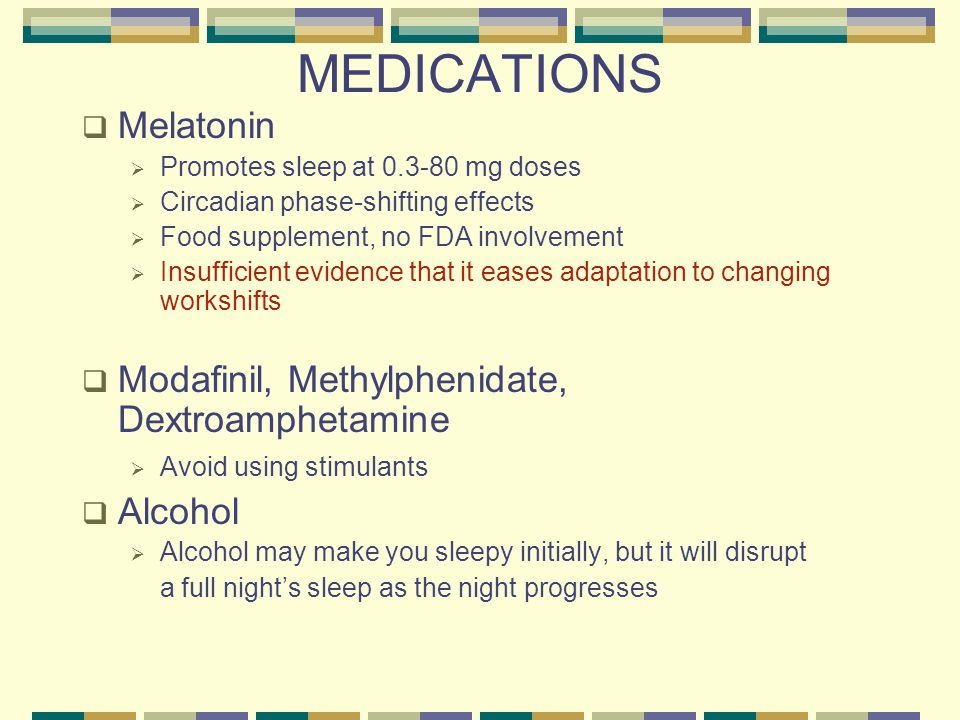 MEDICATIONS  Melatonin  Promotes sleep at 0.3-80 mg doses  Circadian phase-shifting effects  Food supplement, no FDA involvement  Insufficient evidence that it eases adaptation to changing workshifts  Modafinil, Methylphenidate, Dextroamphetamine  Avoid using stimulants  Alcohol  Alcohol may make you sleepy initially, but it will disrupt a full night's sleep as the night progresses
