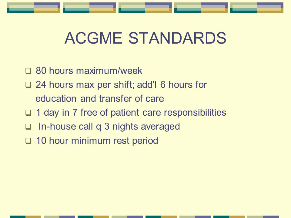 ACGME STANDARDS  80 hours maximum/week  24 hours max per shift; add'l 6 hours for education and transfer of care  1 day in 7 free of patient care responsibilities  In-house call q 3 nights averaged  10 hour minimum rest period
