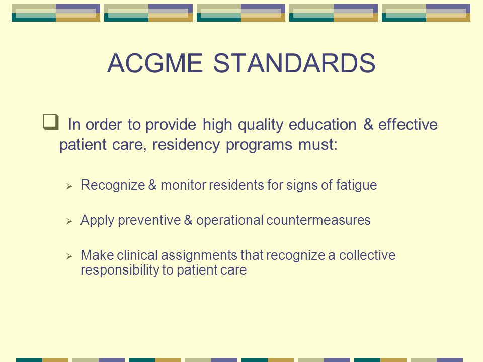 ACGME STANDARDS  In order to provide high quality education & effective patient care, residency programs must:  Recognize & monitor residents for signs of fatigue  Apply preventive & operational countermeasures  Make clinical assignments that recognize a collective responsibility to patient care