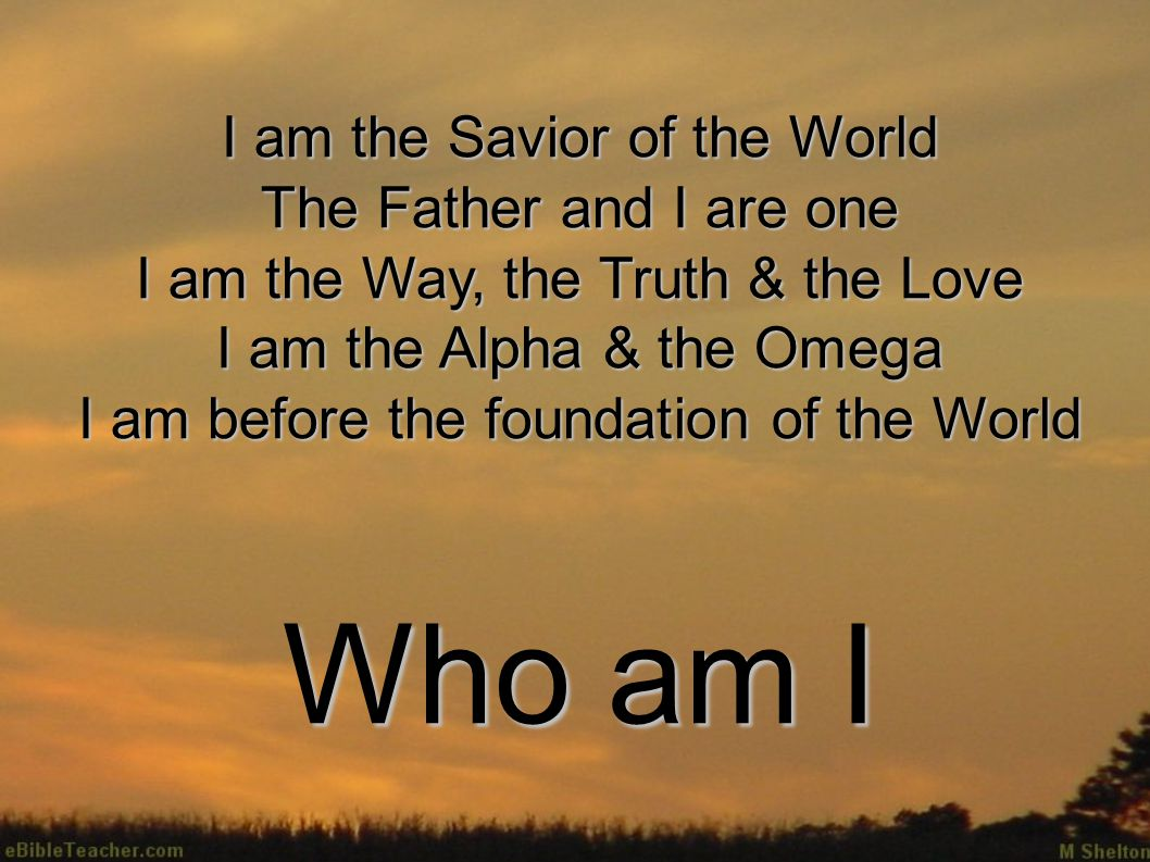 I am the Savior of the World The Father and I are one I am the Way, the Truth & the Love I am the Alpha & the Omega I am before the foundation of the